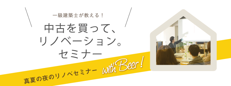 【参加者募集中//8月25日18:00- with Beer!】一級建築士が教える!中古を買って、リノベーション。セミナーVol.33